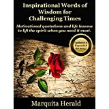 Inspirational Words of Wisdom for Challenging Times: Motivational quotations and life lessons to lift the spirit when you need it most. ~ Marquita Herald