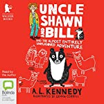 Uncle Shawn and Bill and the Almost Entirely Unplanned Adventure: Uncle Shawn and Bill, Book 1   A. L. Kennedy