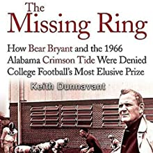 The Missing Ring: How Bear Bryant and the 1966 Alabama Crimson Tide Were Denied College Football's Most Elusive Prize (       UNABRIDGED) by Keith Dunnavant Narrated by Jay Snyder