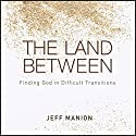 The Land Between: Finding God in Difficult Transitions Audiobook by Jeff Manion Narrated by Jeff Manion