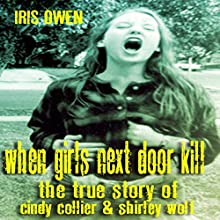When Girls Next Door Kill: The True Story of Cindy Collier & Shirley Wolf Audiobook by Iris Owen Narrated by Summer Jo Swaine