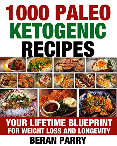 Paleo Ketogenic Cookbook: 1000 PALEO KETOGENIC RECIPES: Your Lifetime Blueprint for Weight Loss and Longevity ((ketogenic diet, ketogenic diet for weight ... diet, paleo diet, anti inflammatory diet) by Beran Parry