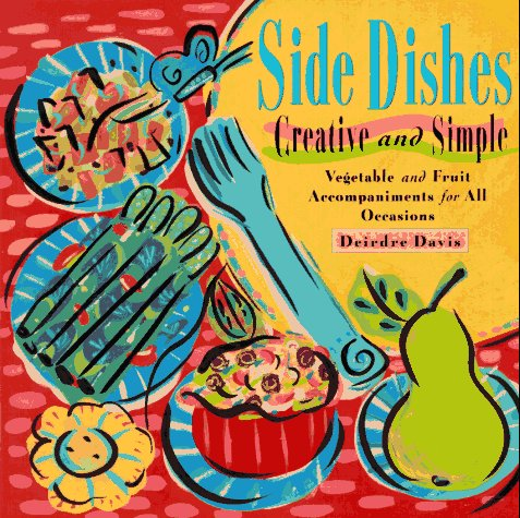 Side Dishes Creative and Simple : Vegetable & Fruit Accompaniments for All Occasions, DEIRDRE DAVIS