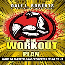 The Home Workout Plan: How to Master Arm Exercises in 30 Days Audiobook by Dale L. Roberts Narrated by Marcus Schweiz