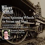 The Modern Scholar: From Spinning Wheels to Steam and Steel: Understanding the Age of Industrialization | Jennifer J. Popiel