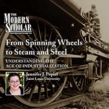 The Modern Scholar: From Spinning Wheels to Steam and Steel: Understanding the Age of Industrialization  by Jennifer J. Popiel Narrated by Jennifer J. Popiel
