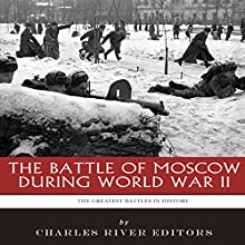 The Greatest Battles in History: The Battle of Moscow During World War II Audiobook by  Charles River Editors Narrated by Colin Fluxman