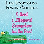 I Need a Lifeguard Everywhere but the Pool | Lisa Scottoline,Francesca Serritella