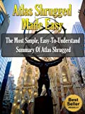 Atlas Shrugged Made Easy - The Most Simple, Easy-To-Understand Summary Of Atlas Shrugged (Ayn Rand Book Summaries)
