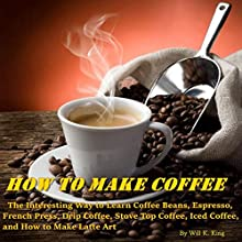How to Make Coffee: The Interesting Way to Learn Coffee Beans, Espresso, French Press, Drip Coffee, Stove Top Coffee, Iced Coffee, and How to Make Latte Art Audiobook by Will K. King Narrated by Millian Quinteros