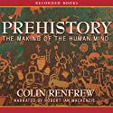 Prehistory: Making of the Human Mind Audiobook by Colin Renfrew Narrated by Robert Ian MacKenzie
