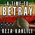 A Time to Betray: The Astonishing Double Life of a CIA Agent inside the Revolutionary Guards of Iran Audiobook by Reza Kahlili Narrated by Richard Allen