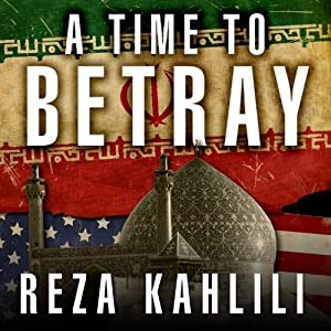 A Time to Betray: The Astonishing Double Life of a CIA Agent inside the Revolutionary Guards of Iran | [Reza Kahlili]