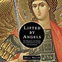 Lifted by Angels: The Presence and Power of Our Heavenly Guides and Guardians Audiobook by Joel J. Miller Narrated by Dean Gallagher