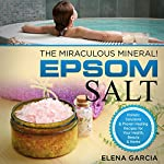 Epsom Salt: The Miraculous Mineral!: Holistic Solutions & Proven Healing Recipes for Health, Beauty & Home | Elena Garcia