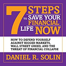 7 Steps to Save Your Financial Life Now: How to Defend Yourself Against Rigged Markets, Wall Street Greed, and the Threat of Financial Collapse (       UNABRIDGED) by Daniel R. Solin Narrated by Erik Synnestvedt