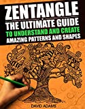 Zentangle: The Ultimate Guide to Understand and Create Amazing Patterns and Shapes (Zentagle For Beginners, Zentangle Books, Zentangle Patterns, Zentangle ... rts and Crafts, Creativity, Graphic Design)