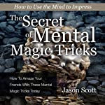 The Secret of Mental Magic Tricks: How to Amaze Your Friends with These Mental Magic Tricks Today! | Jason Scotts