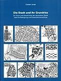 Die Stadt und ihr Grundriss: Zu Form und Geschichte der deutschen Stadt nach Entfestigung und Eisenbahnanschluss