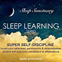 Super Self-Discipline, Boost Your Willpower, Persistence & Determination: Sleep Learning, Guided Self Hypnosis, Meditation & Affirmations: Sleep Learning Series Audiobook by  Jupiter Production Narrated by Anna Thompson