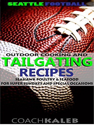 Seattle Football Outdoor Cooking and Tailgating Recipes: Seahawk Poultry & Seafood for SUPER Sundays & Special Occasions (Outdoor Cooking and Tailgating ~ American Football Recipes Book 5) by Coach Kaleb ~ Outdoor Grilling and Tailgating Expert