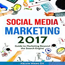 Social Media Marketing 2017: Guide to Marketing Beyond the Search Engine Audiobook by Kelvin Wang DX Narrated by Anthony Appolito