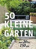 50 kleine Gärten von 20 bis 150 qm: Das Ideenbuch