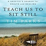 Teach Us to Sit Still: A Skeptic's Search for Health and Healing | Tim Parks