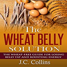 The Wheat Belly Solution: The Wheat-Free Guide for Losing Belly Fat and Boosting Energy (       UNABRIDGED) by J.C. Collins Narrated by Helena J. Miele