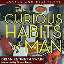 The Curious Habits of Man: Essays and Effluence (       UNABRIDGED) by Brian Kenneth Swain Narrated by Steve Toner
