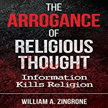 The Arrogance of Religious Thought: Information Kills Religion Audiobook by William A. Zingrone Narrated by William A. Zingrone