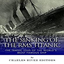 The Sinking of the RMS Titanic: The Tragic Loss of the World's Most Famous Ship (       UNABRIDGED) by Charles River Editors Narrated by Robin McKay