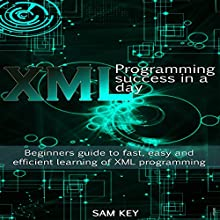 XML Programming Success in a Day: Beginner's Guide to Fast, Easy, and Efficient Learning of XML Programming Audiobook by Sam Key Narrated by Millian Quinteros