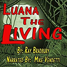 Luana the Living (       UNABRIDGED) by Ray Bradbury Narrated by Mike Vendetti