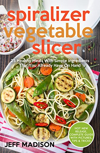 Spiralizer Vegetable Slicer: 25 Healthy Meals With Simple Ingredients That You Already Have On Hand by Jeff Madison