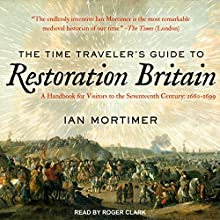 The Time Traveler's Guide to Restoration Britain: A Handbook for Visitors to the Seventeenth Century: 1660-1699 Audiobook by Ian Mortimer Narrated by Roger Clark