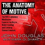 The Anatomy of Motive: The FBI's Legendary Mindhunter Explores the Key to Understanding and Catching Violent Criminals   John Douglas,Mark Olshaker