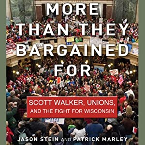 More than They Bargained For: Scott Walker, Unions, and the Fight for Wisconsin | [Jason Stein, Patrick Marley]