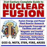 img - for 21st Century Complete Guide to Nuclear Fusion, Fusion Energy and Power Plant Reactor Research, with Encyclopedic Coverage of Facilities and Labs book / textbook / text book
