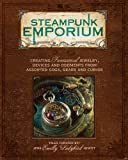 Steampunk Emporium: Creating Fantastical Jewelry, Devices and Oddments from Assorted Cogs, Gears and Curios steampunk