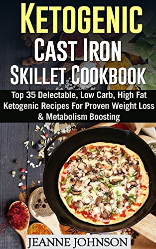 Ketogenic Cast Iron Skillet Cookbook: Top 35 Delectable, Low Carb, High Fat Ketogenic Recipes For Proven Weight Loss & Metabolism Boosting by Jeanne K. Johnson