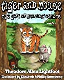 img - for Tiger and Mouse: The Gift of Helping Others (A Children's Book with Stunning Illustrations and Teachable Moments; Perfect Bedtime Story. Volume 1) book / textbook / text book