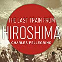 The Last Train from Hiroshima: The Survivors Look Back (       UNABRIDGED) by Charles Pellegrino Narrated by Arthur Morey