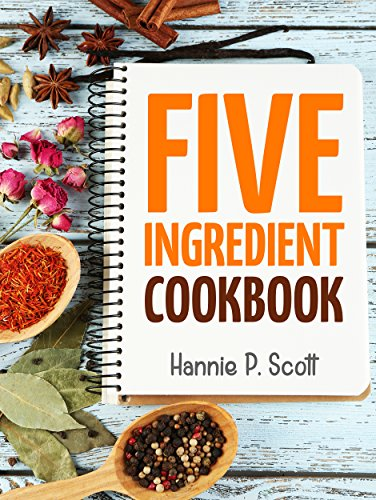Download Quick Easy Recipes: 5 Ingredient Cookbook: Easy Recipes in 5 or Less Ingredients (Quick and Easy Cooking Series)