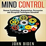 Mind Control, Human Psychology, Manipulation, Persuasion and Deception Techniques Revealed | John Biden