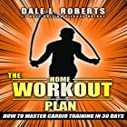 The Home Workout Plan: How to Master Cardio in 30 Days Hörbuch von Dale L. Roberts Gesprochen von: Marcus Schweiz
