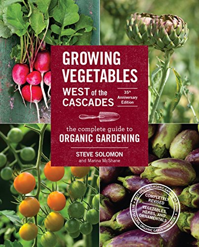 Download Growing Vegetables West of the Cascades, 35th Anniversary Edition: The Complete Guide to Organic Gardening
