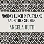 Monday Lunch In Fairyland and Other Stories | Angela Huth