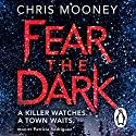 Fear the Dark Audiobook by Chris Mooney Narrated by Nick Landrum, Patricia Rodriguez