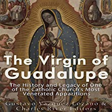 The Virgin of Guadalupe: The History and Legacy of One of the Catholic Church's Most Venerated Images Audiobook by  Charles River Editors, Gustavo Vazquez-Lozano Narrated by Scott Clem